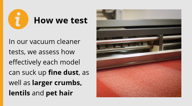 In our vacuum cleaner tests, we assess how effectively each model can suck up fine dust, as well as larger crumbs, lentils and pet hair.